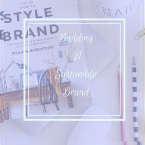 3 Keys To Building A Sustainable Brand